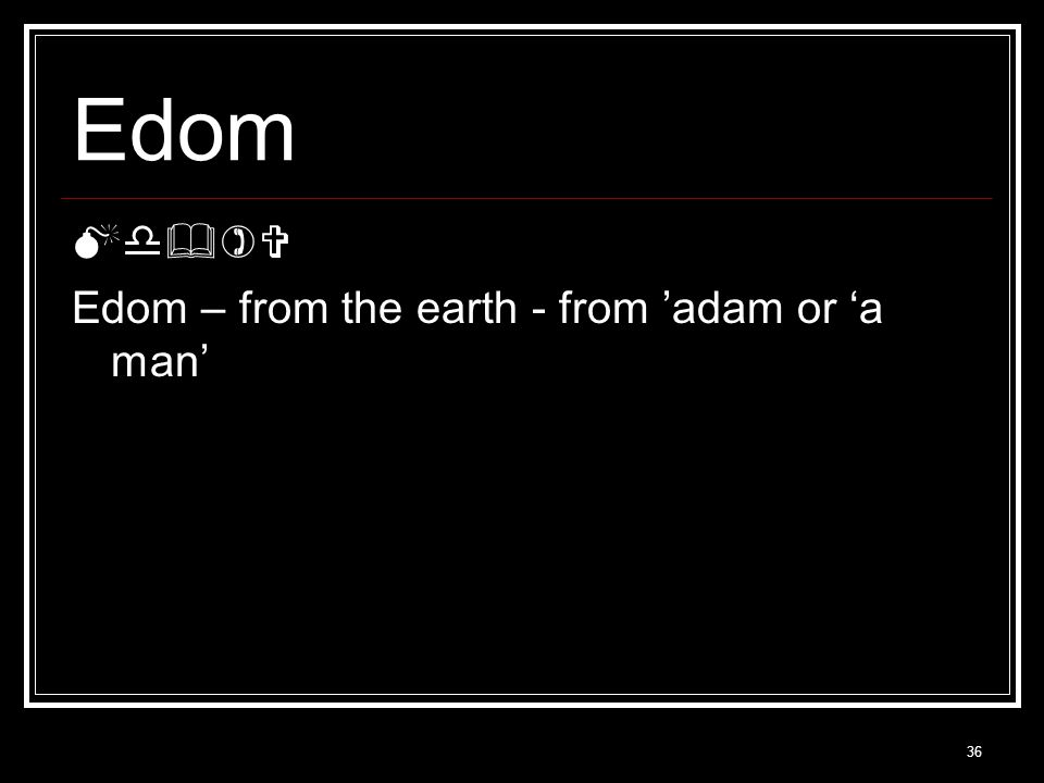 36 Edom Md  )  Edom – from the earth - from 'adam or 'a man'