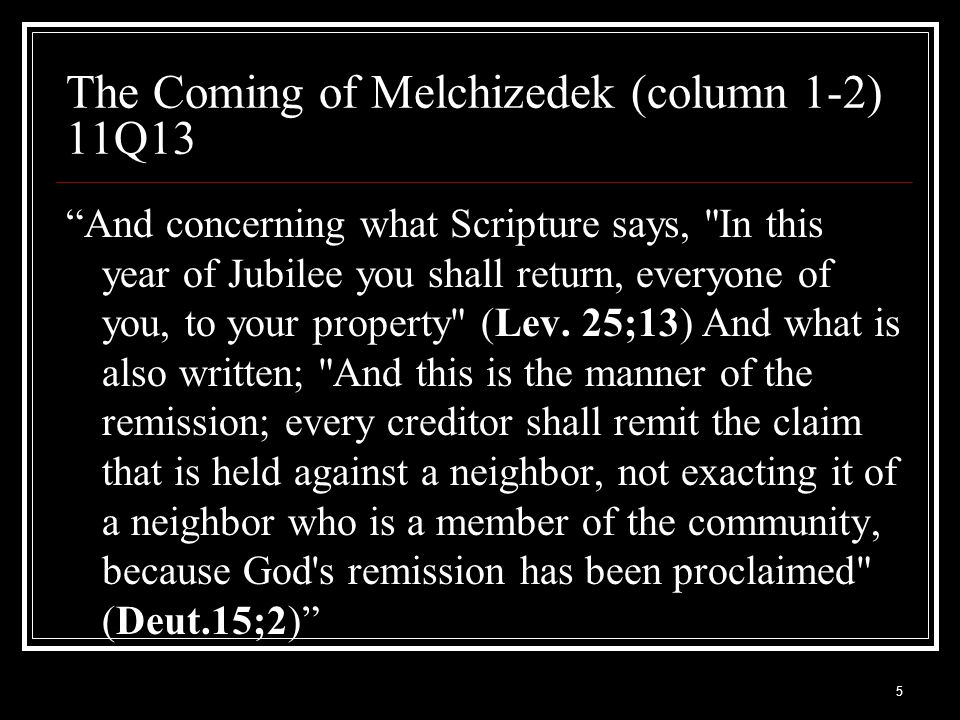 5 The Coming of Melchizedek (column 1-2) 11Q13 And concerning what Scripture says, In this year of Jubilee you shall return, everyone of you, to your property (Lev.