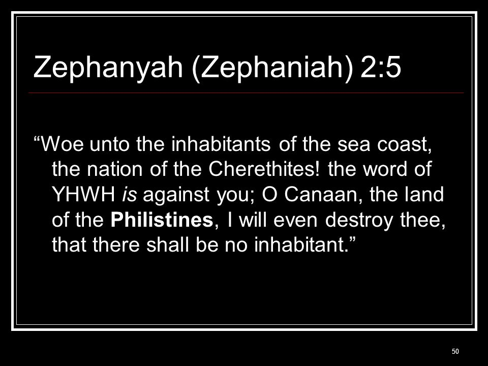 50 Zephanyah (Zephaniah) 2:5 Woe unto the inhabitants of the sea coast, the nation of the Cherethites.