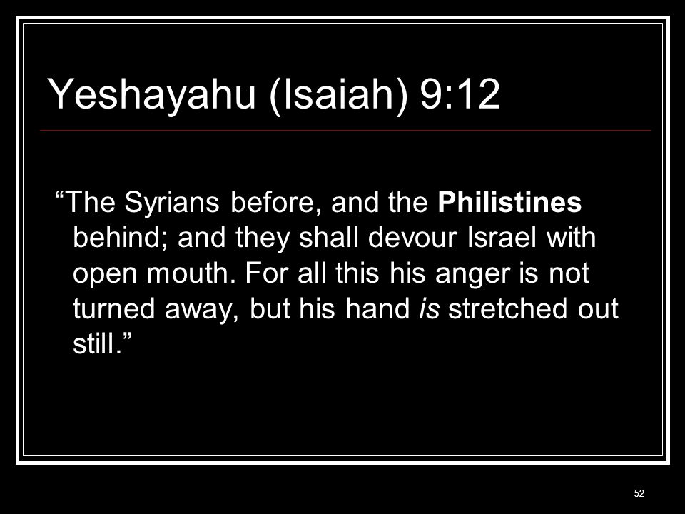 52 Yeshayahu (Isaiah) 9:12 The Syrians before, and the Philistines behind; and they shall devour Israel with open mouth.