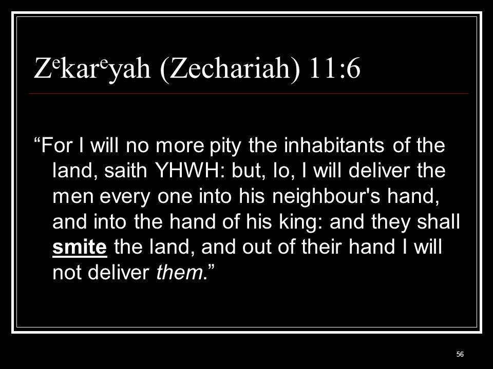 56 Z e kar e yah (Zechariah) 11:6 For I will no more pity the inhabitants of the land, saith YHWH: but, lo, I will deliver the men every one into his neighbour s hand, and into the hand of his king: and they shall smite the land, and out of their hand I will not deliver them.
