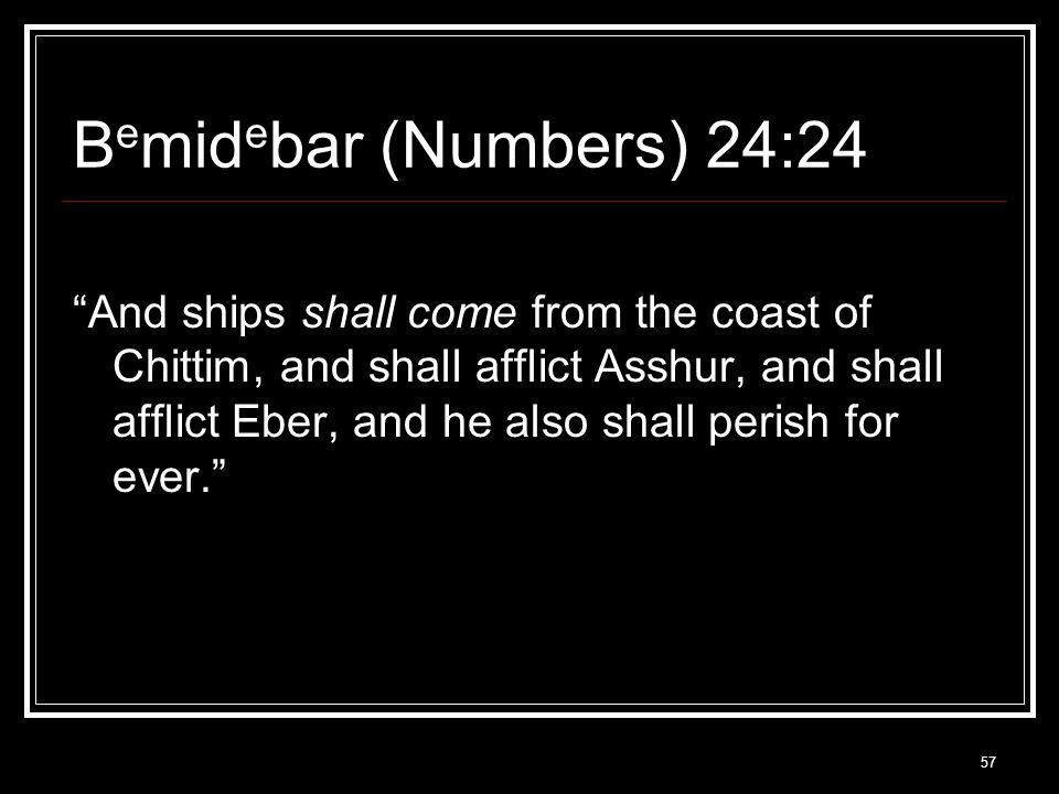 57 B e mid e bar (Numbers) 24:24 And ships shall come from the coast of Chittim, and shall afflict Asshur, and shall afflict Eber, and he also shall perish for ever.