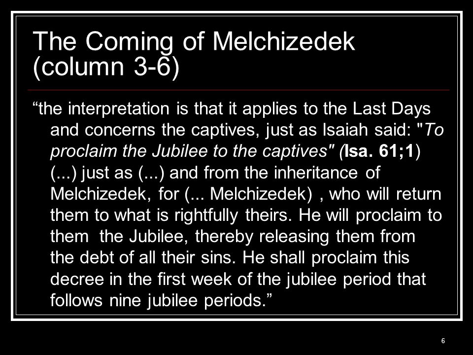 6 The Coming of Melchizedek (column 3-6) the interpretation is that it applies to the Last Days and concerns the captives, just as Isaiah said: To proclaim the Jubilee to the captives (Isa.