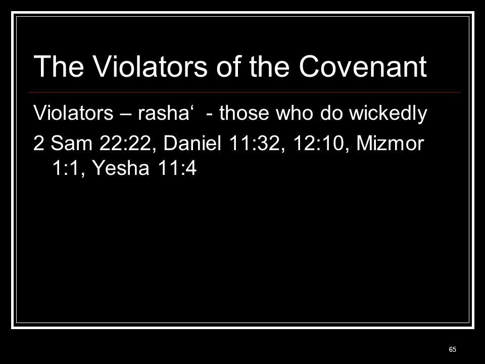 65 The Violators of the Covenant Violators – rasha' - those who do wickedly 2 Sam 22:22, Daniel 11:32, 12:10, Mizmor 1:1, Yesha 11:4