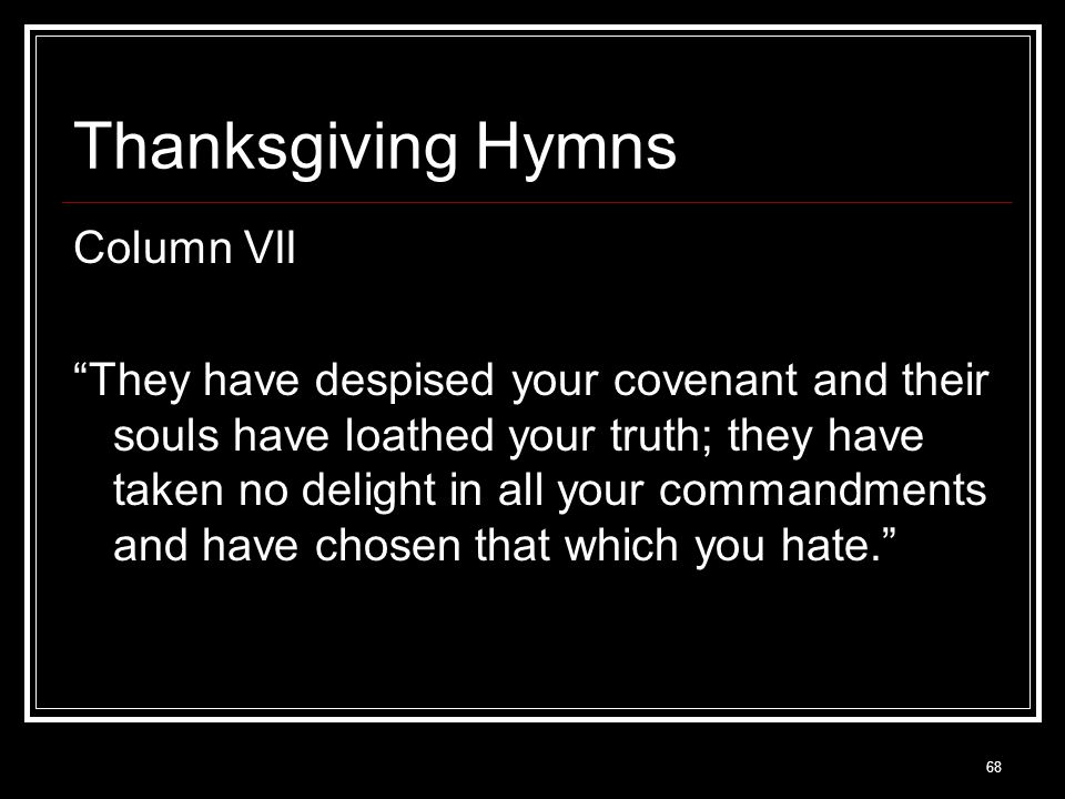 68 Thanksgiving Hymns Column VII They have despised your covenant and their souls have loathed your truth; they have taken no delight in all your commandments and have chosen that which you hate.