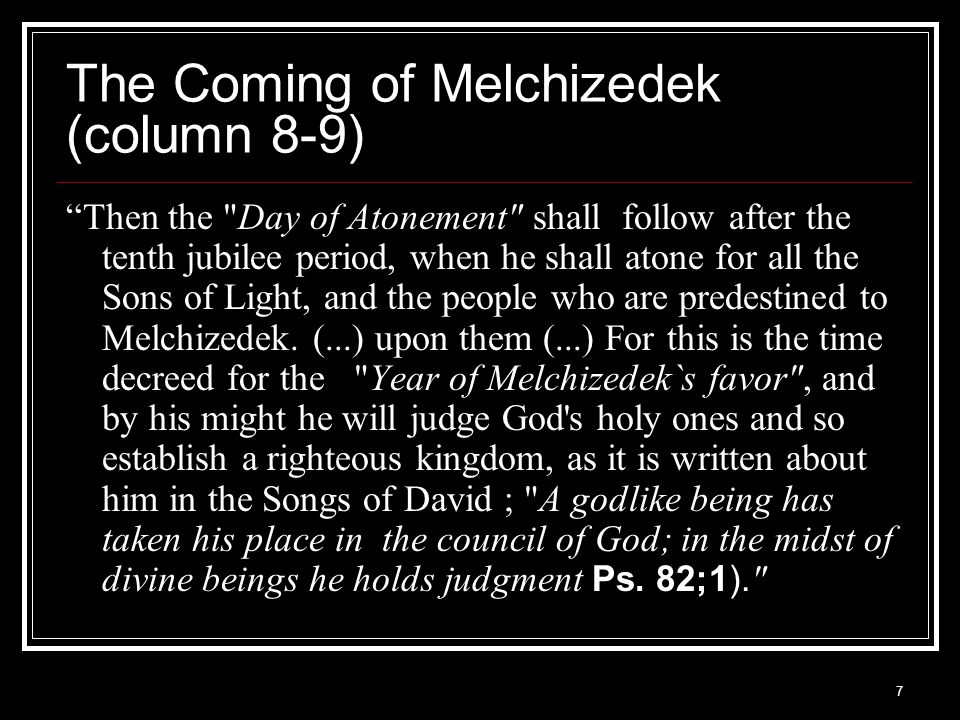 7 The Coming of Melchizedek (column 8-9) Then the Day of Atonement shall follow after the tenth jubilee period, when he shall atone for all the Sons of Light, and the people who are predestined to Melchizedek.