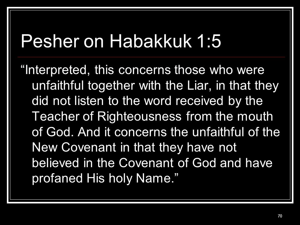 70 Pesher on Habakkuk 1:5 Interpreted, this concerns those who were unfaithful together with the Liar, in that they did not listen to the word received by the Teacher of Righteousness from the mouth of God.