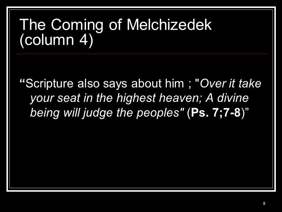 8 The Coming of Melchizedek (column 4) Scripture also says about him ; Over it take your seat in the highest heaven; A divine being will judge the peoples (Ps.