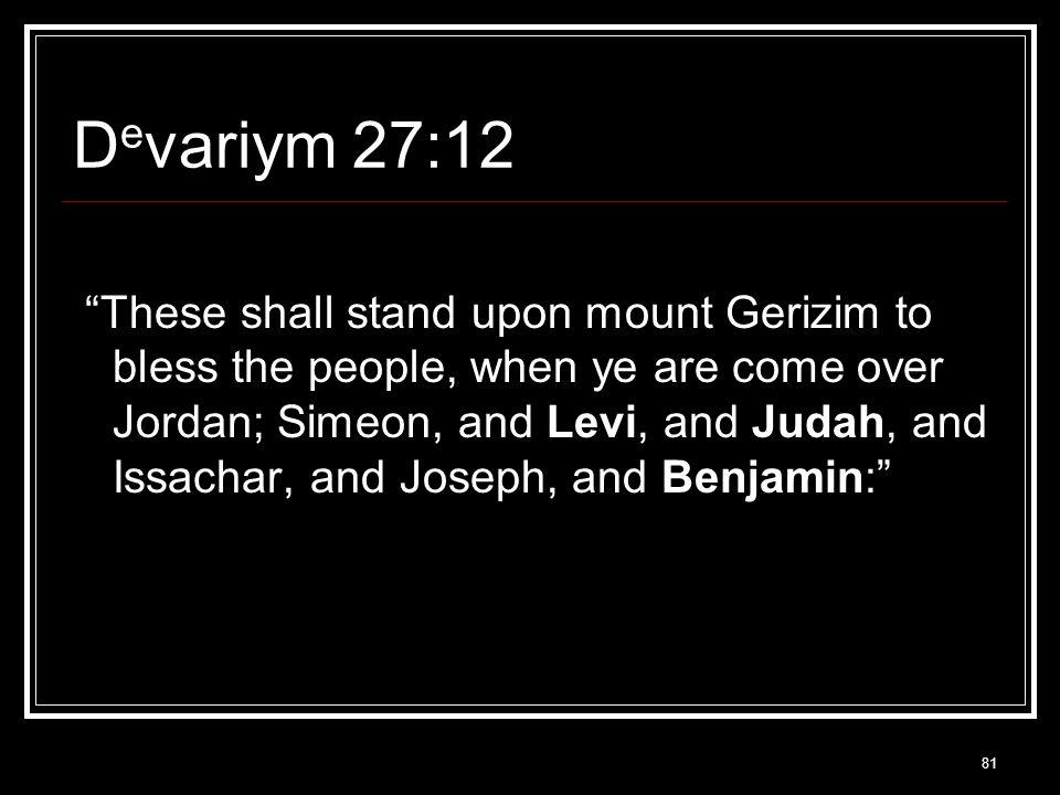 81 D e variym 27:12 These shall stand upon mount Gerizim to bless the people, when ye are come over Jordan; Simeon, and Levi, and Judah, and Issachar, and Joseph, and Benjamin: