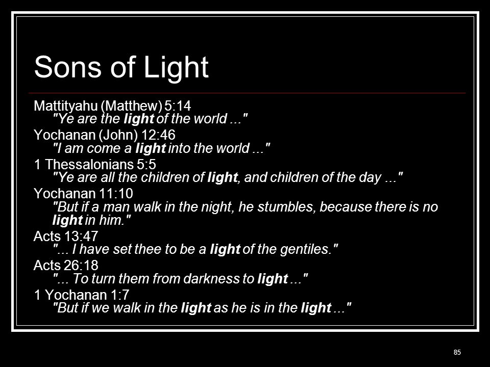 85 Sons of Light Mattityahu (Matthew) 5:14 Ye are the light of the world... Yochanan (John) 12:46 I am come a light into the world... 1 Thessalonians 5:5 Ye are all the children of light, and children of the day... Yochanan 11:10 But if a man walk in the night, he stumbles, because there is no light in him. Acts 13:47 ...