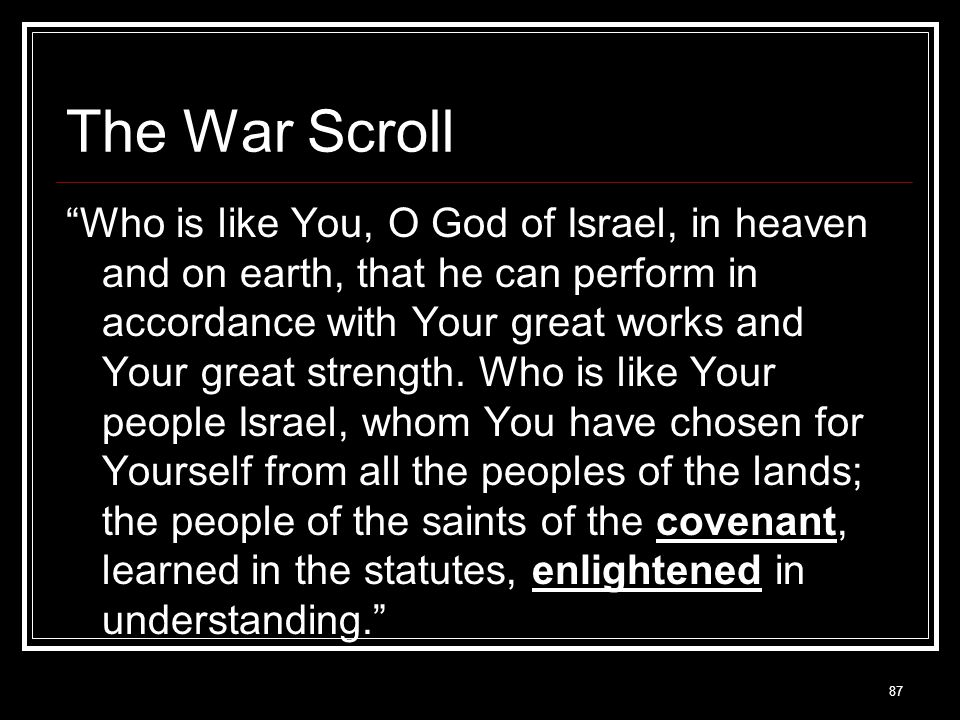 87 The War Scroll Who is like You, O God of Israel, in heaven and on earth, that he can perform in accordance with Your great works and Your great strength.