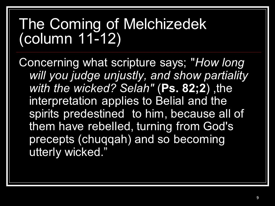 9 The Coming of Melchizedek (column 11-12) Concerning what scripture says; How long will you judge unjustly, and show partiality with the wicked.