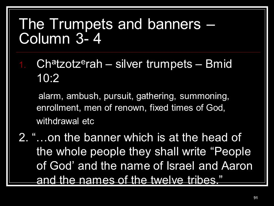 91 The Trumpets and banners – Column 3- 4  Ch a tzotz e rah – silver trumpets – Bmid 10:2 alarm, ambush, pursuit, gathering, summoning, enrollment, men of renown, fixed times of God, withdrawal etc 2.