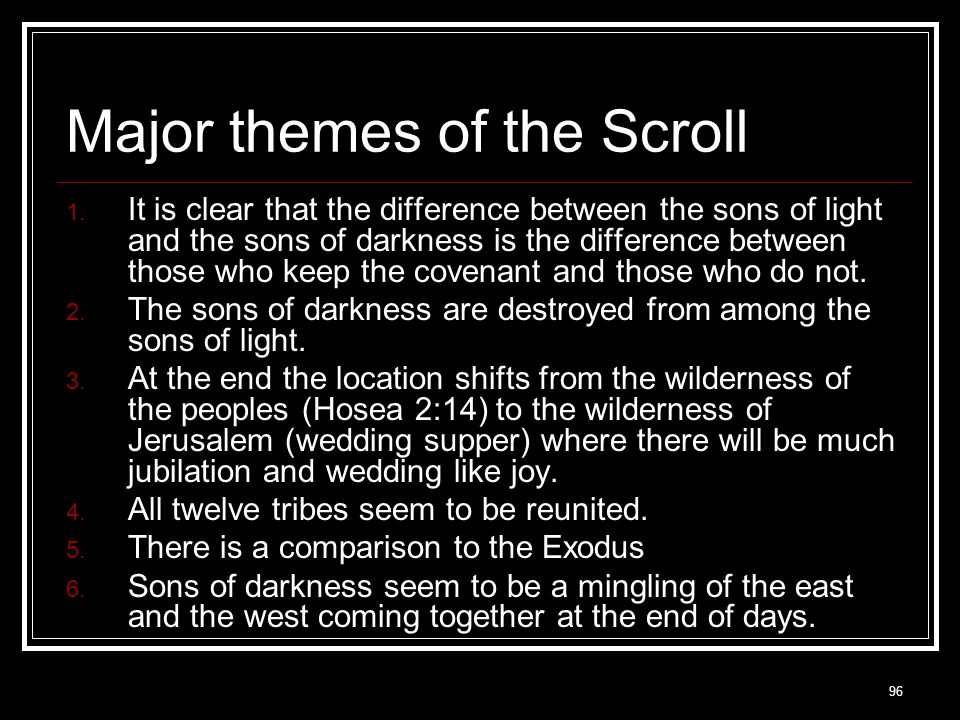 96 Major themes of the Scroll  It is clear that the difference between the sons of light and the sons of darkness is the difference between those who keep the covenant and those who do not.