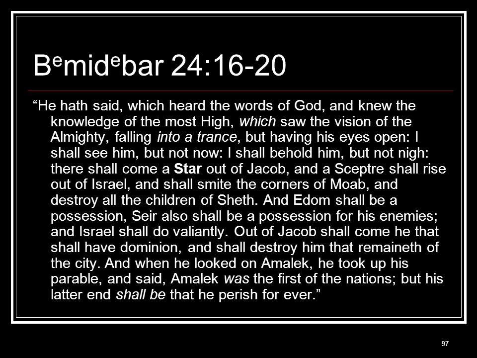 97 B e mid e bar 24:16-20 He hath said, which heard the words of God, and knew the knowledge of the most High, which saw the vision of the Almighty, falling into a trance, but having his eyes open: I shall see him, but not now: I shall behold him, but not nigh: there shall come a Star out of Jacob, and a Sceptre shall rise out of Israel, and shall smite the corners of Moab, and destroy all the children of Sheth.