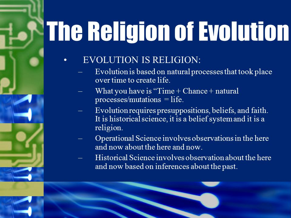 EVOLUTION IS RELIGION: –Evolution is based on natural processes that took place over time to create life.