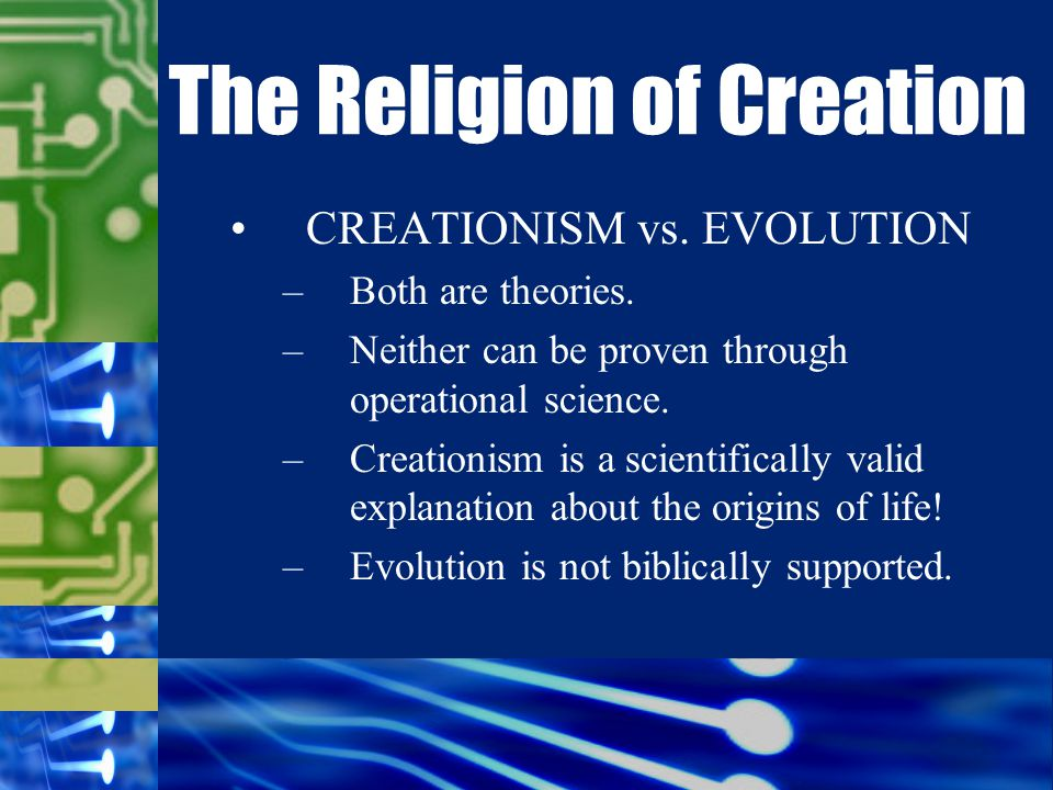CREATIONISM vs. EVOLUTION –Both are theories. –Neither can be proven through operational science.