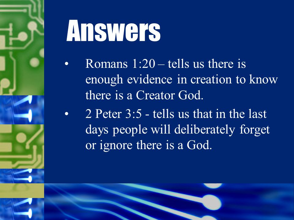 Romans 1:20 – tells us there is enough evidence in creation to know there is a Creator God.