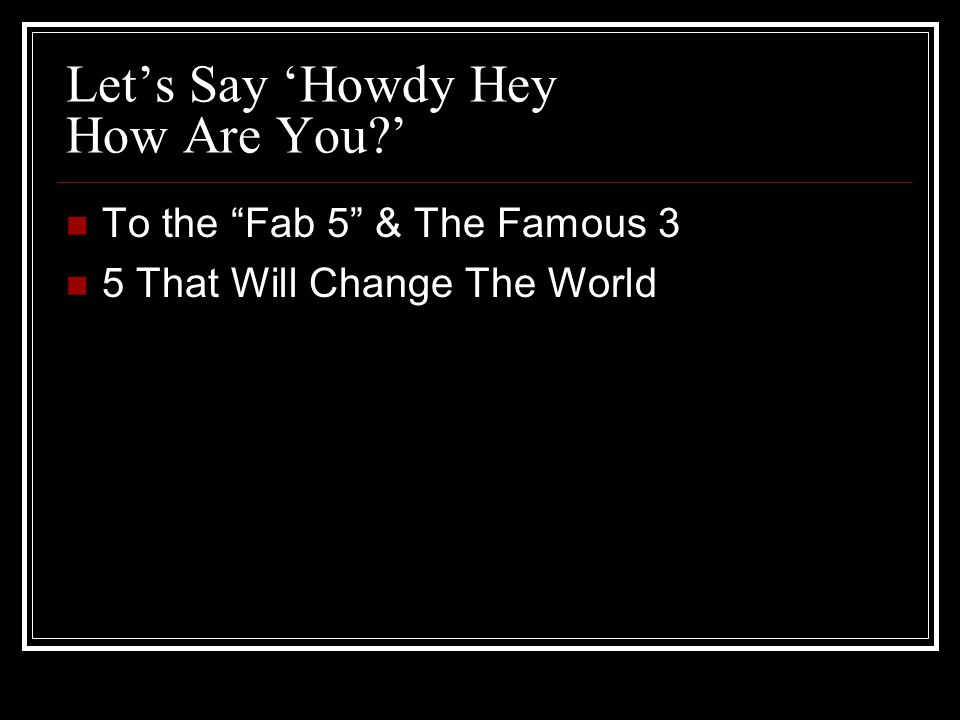 Let's Say 'Howdy Hey How Are You ' To the Fab 5 & The Famous 3 5 That Will Change The World
