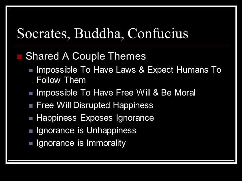 Socrates, Buddha, Confucius Shared A Couple Themes Impossible To Have Laws & Expect Humans To Follow Them Impossible To Have Free Will & Be Moral Free Will Disrupted Happiness Happiness Exposes Ignorance Ignorance is Unhappiness Ignorance is Immorality