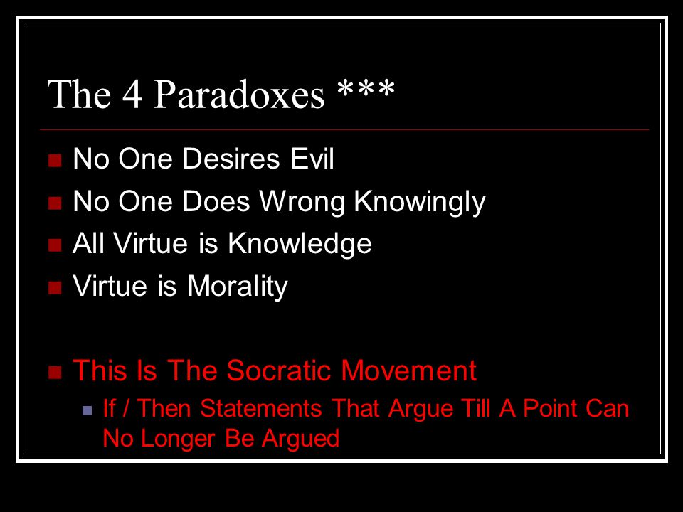 The 4 Paradoxes *** No One Desires Evil No One Does Wrong Knowingly All Virtue is Knowledge Virtue is Morality This Is The Socratic Movement If / Then Statements That Argue Till A Point Can No Longer Be Argued