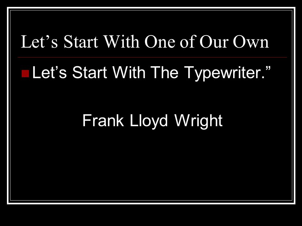 Let's Start With One of Our Own Let's Start With The Typewriter. Frank Lloyd Wright