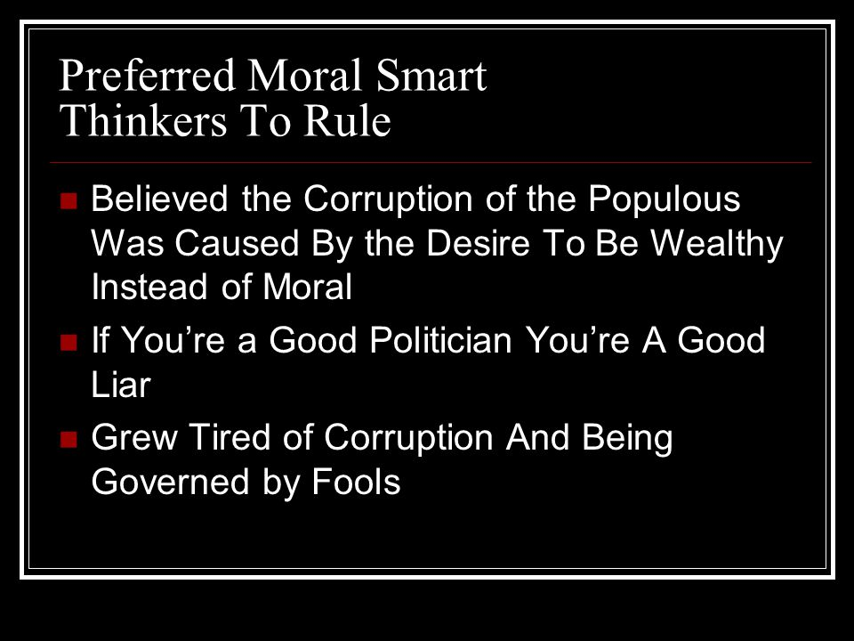 Preferred Moral Smart Thinkers To Rule Believed the Corruption of the Populous Was Caused By the Desire To Be Wealthy Instead of Moral If You're a Good Politician You're A Good Liar Grew Tired of Corruption And Being Governed by Fools