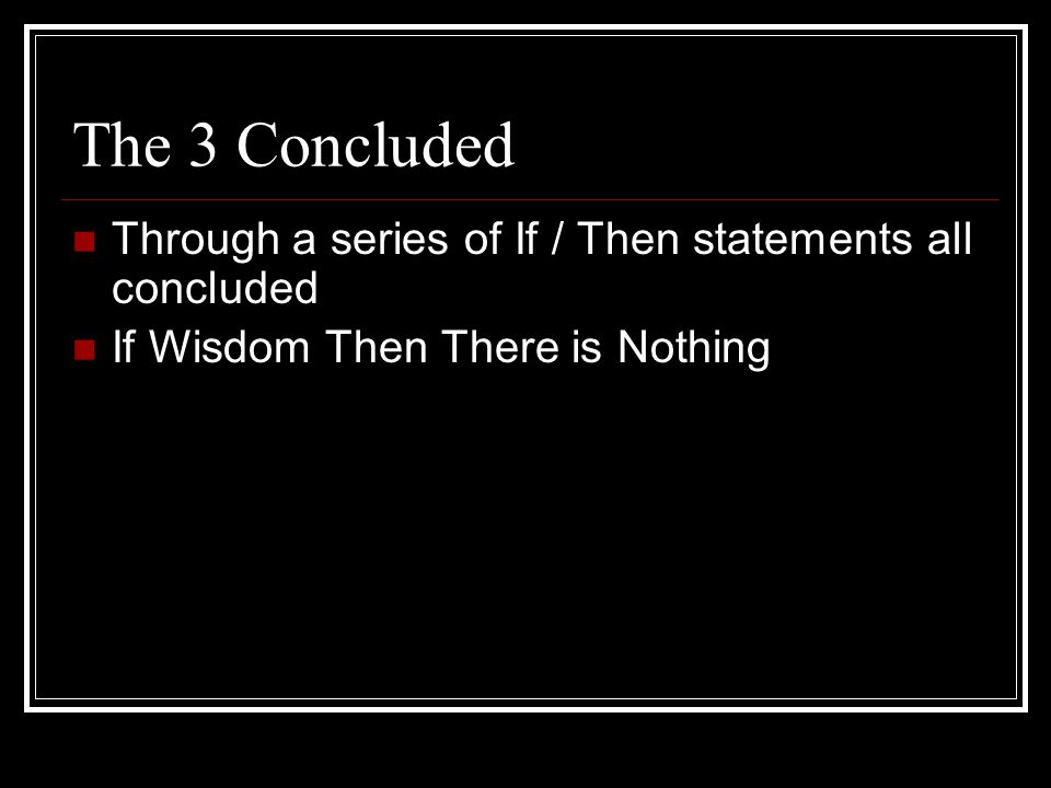 The 3 Concluded Through a series of If / Then statements all concluded If Wisdom Then There is Nothing