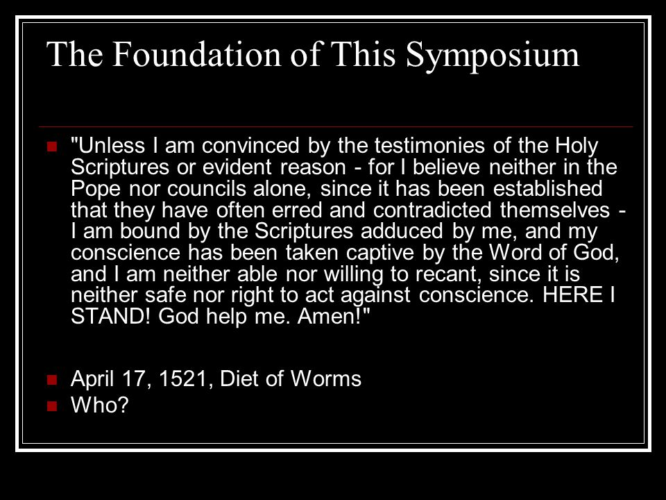 The Foundation of This Symposium Unless I am convinced by the testimonies of the Holy Scriptures or evident reason - for I believe neither in the Pope nor councils alone, since it has been established that they have often erred and contradicted themselves - I am bound by the Scriptures adduced by me, and my conscience has been taken captive by the Word of God, and I am neither able nor willing to recant, since it is neither safe nor right to act against conscience.