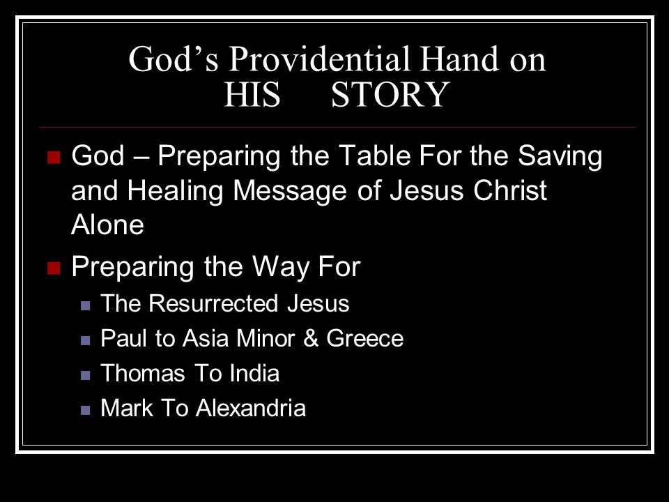 God's Providential Hand on HIS STORY God – Preparing the Table For the Saving and Healing Message of Jesus Christ Alone Preparing the Way For The Resurrected Jesus Paul to Asia Minor & Greece Thomas To India Mark To Alexandria