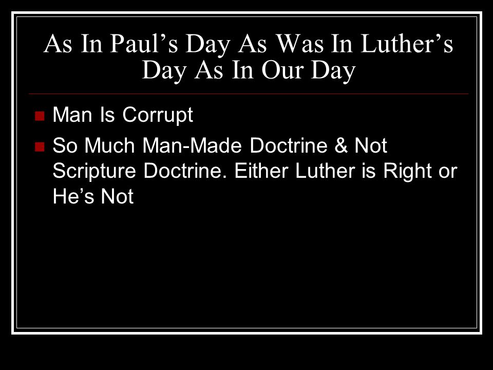 As In Paul's Day As Was In Luther's Day As In Our Day Man Is Corrupt So Much Man-Made Doctrine & Not Scripture Doctrine.