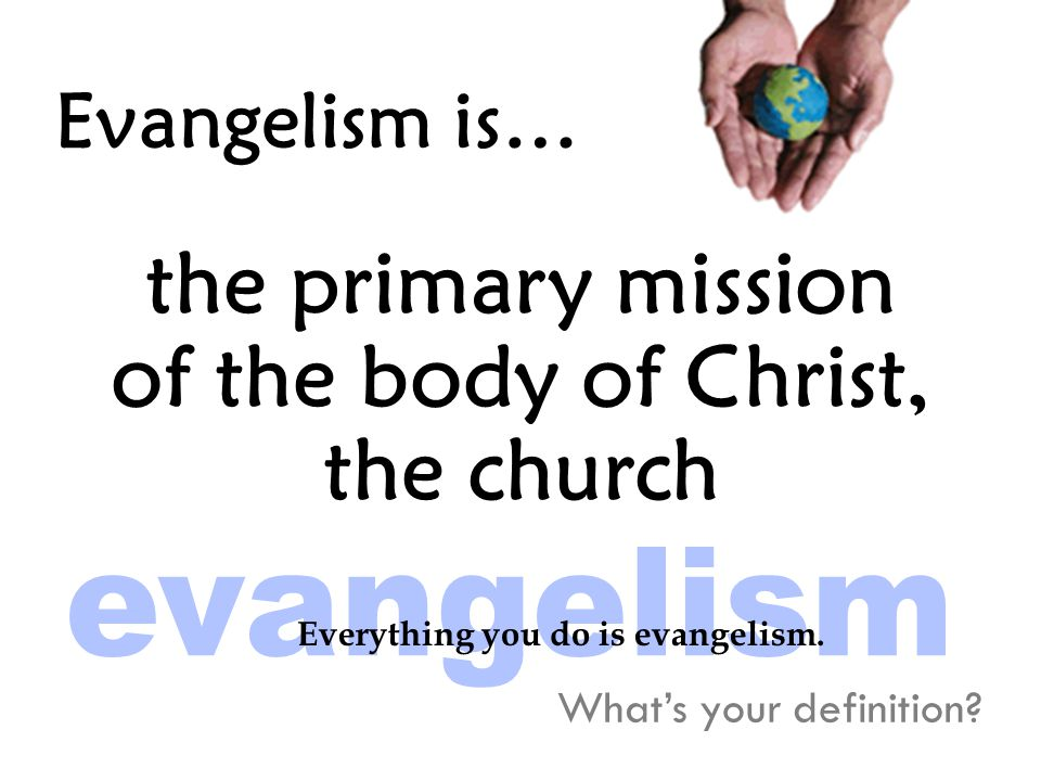 Evangelism is… the primary mission of the body of Christ, the church What's your definition.