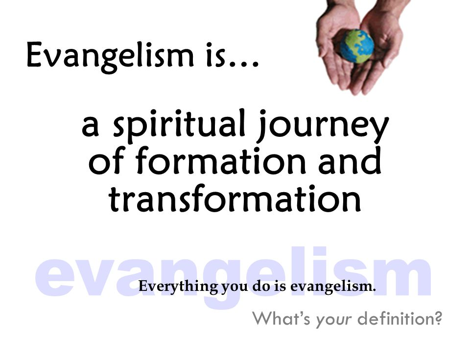 Evangelism is… a spiritual journey of formation and transformation What's your definition.