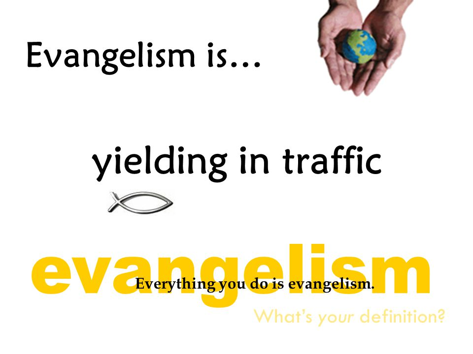 Evangelism is… yielding in traffic What's your definition? Everything you do is evangelism.