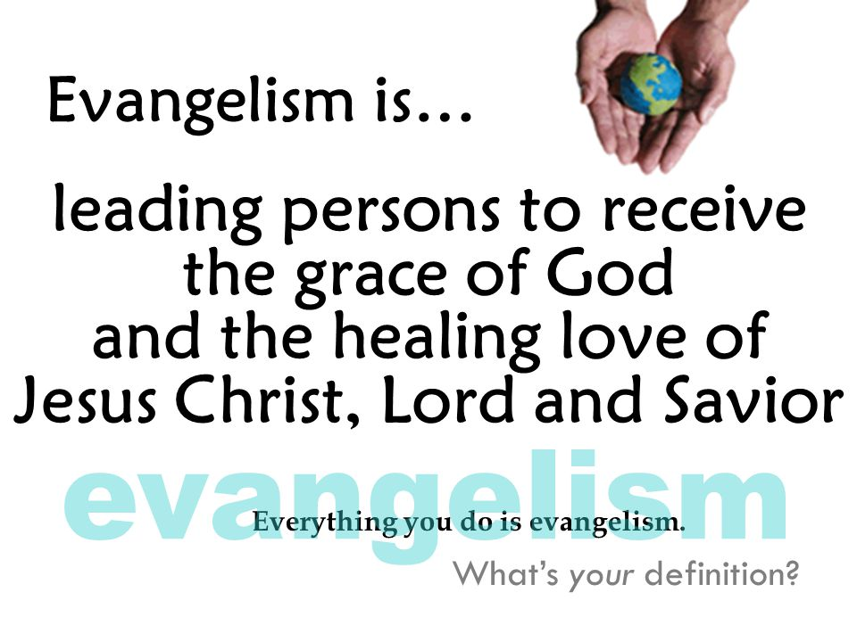 Evangelism is… leading persons to receive the grace of God and the healing love of Jesus Christ, Lord and Savior What's your definition.