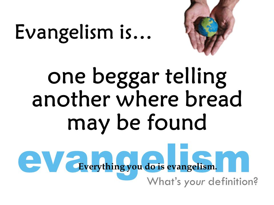 Evangelism is… one beggar telling another where bread may be found What's your definition.