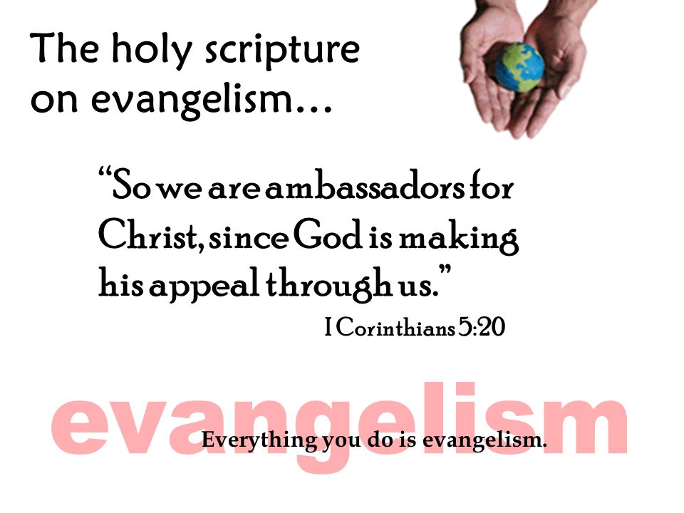 The holy scripture on evangelism… So we are ambassadors for Christ, since God is making his appeal through us. I Corinthians 5:20 Everything you do is evangelism.