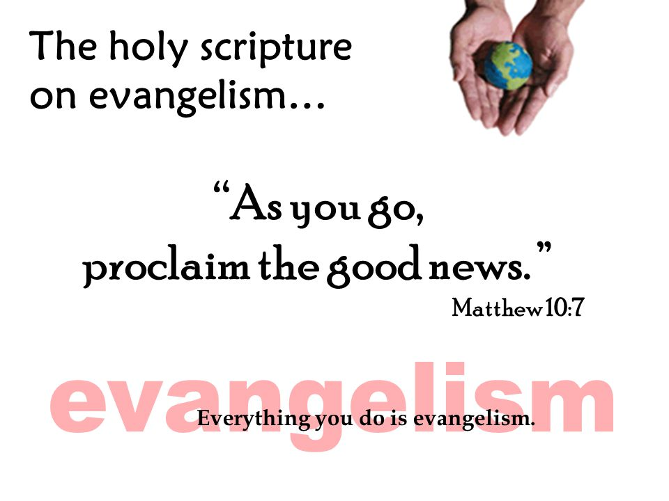 The holy scripture on evangelism… As you go, proclaim the good news.
