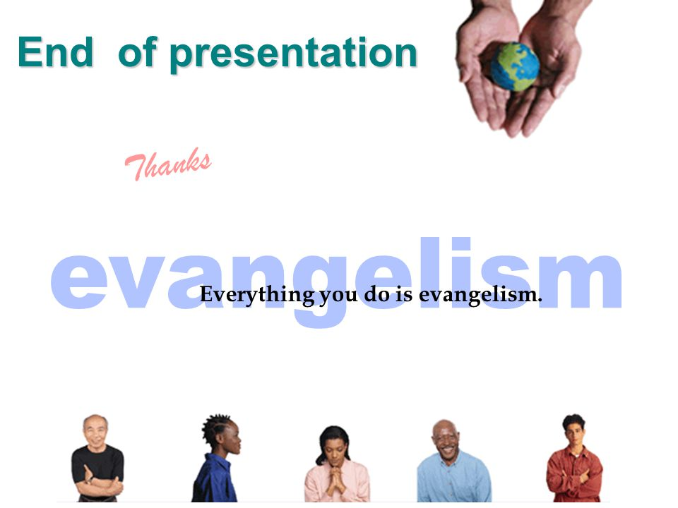 Everything you do is evangelism. Thanks End of presentation