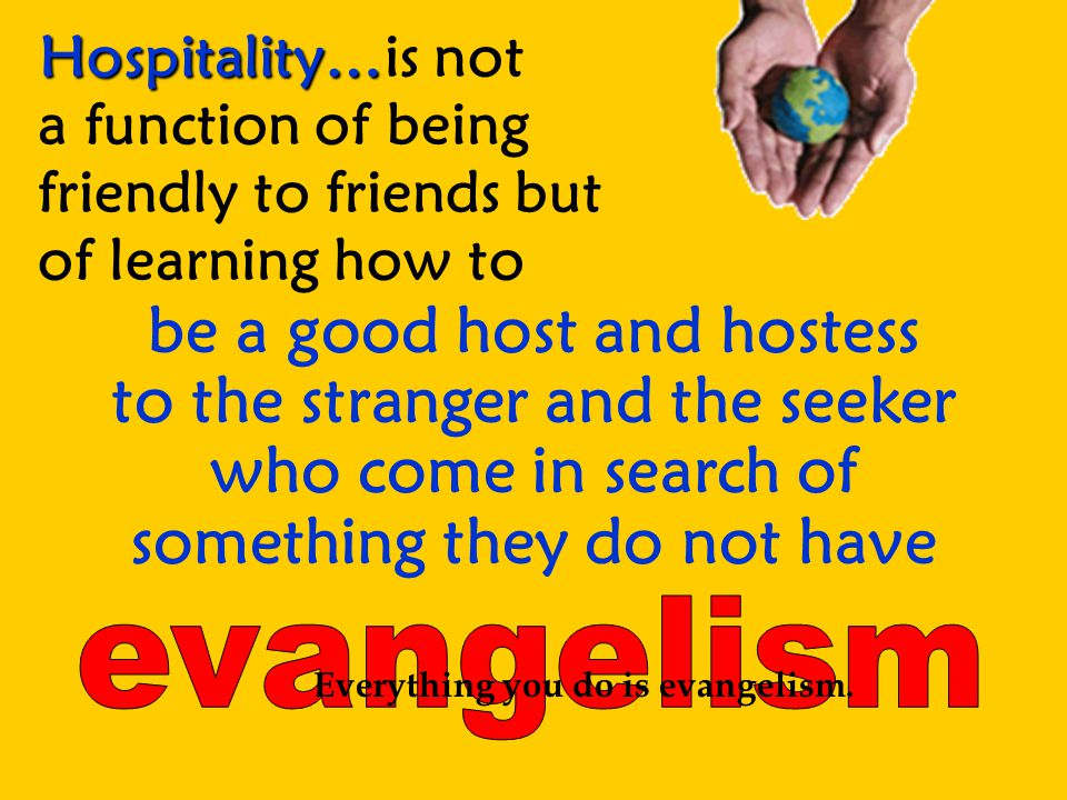 Hospitality… Hospitality…is not a function of being friendly to friends but of learning how to be a good host and hostess to the stranger and the seeker who come in search of something they do not have