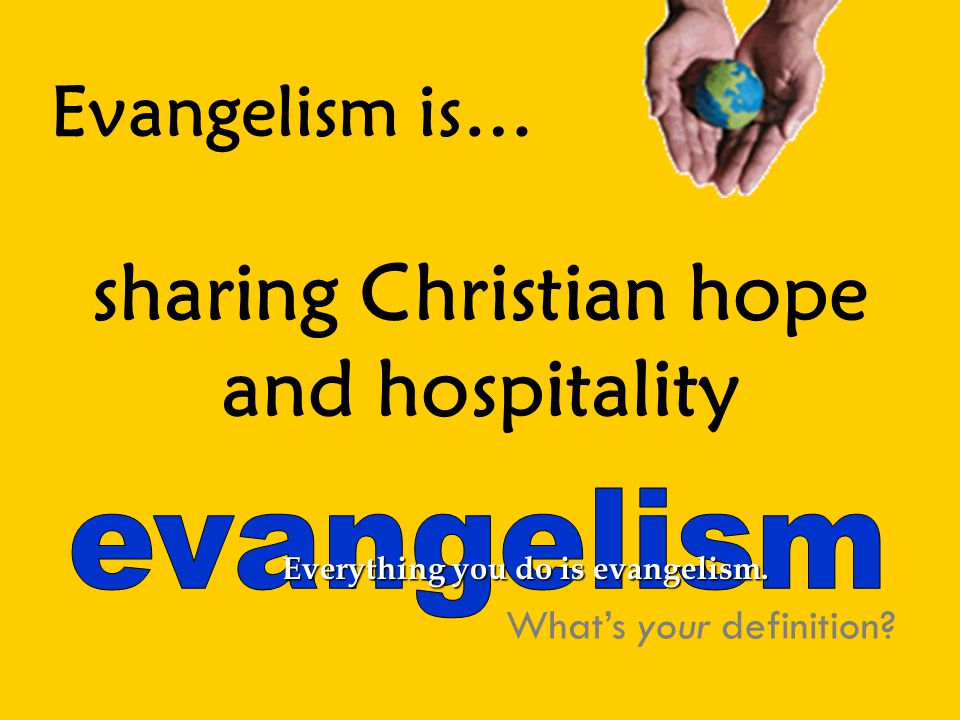 Evangelism is… sharing Christian hope and hospitality What's your definition.
