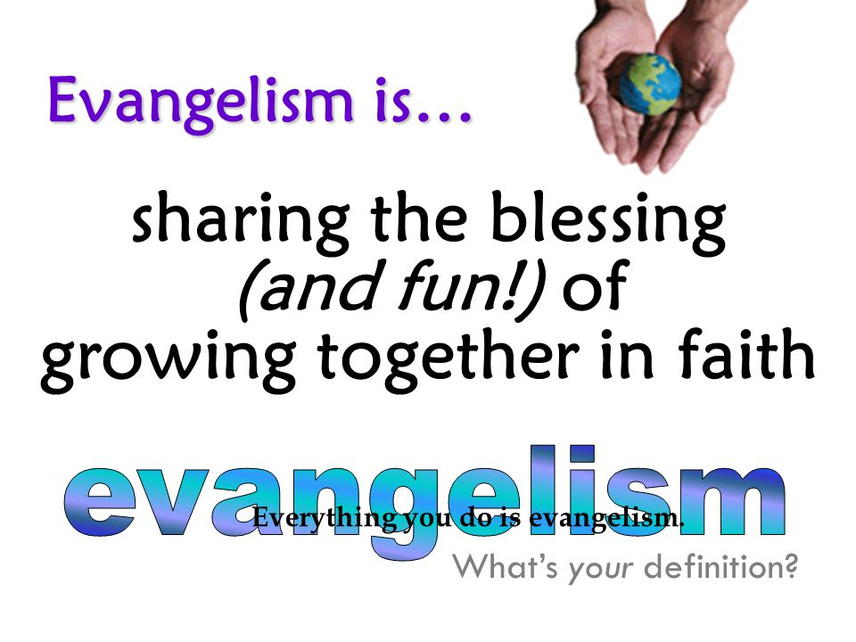Evangelism is… sharing the blessing (and fun!) of growing together in faith What's your definition.