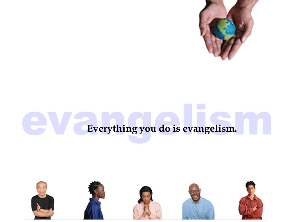 Everything you do is evangelism.