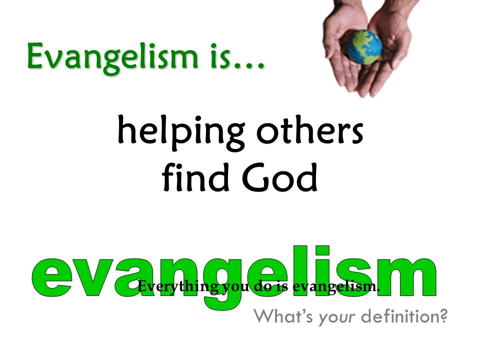 Evangelism is… helping others find God What's your definition? Everything you do is evangelism.
