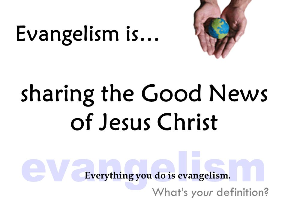 Evangelism is… sharing the Good News of Jesus Christ What's your definition.