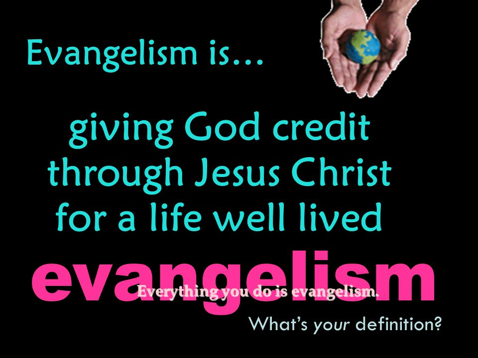 Evangelism is… giving God credit through Jesus Christ for a life well lived What's your definition.