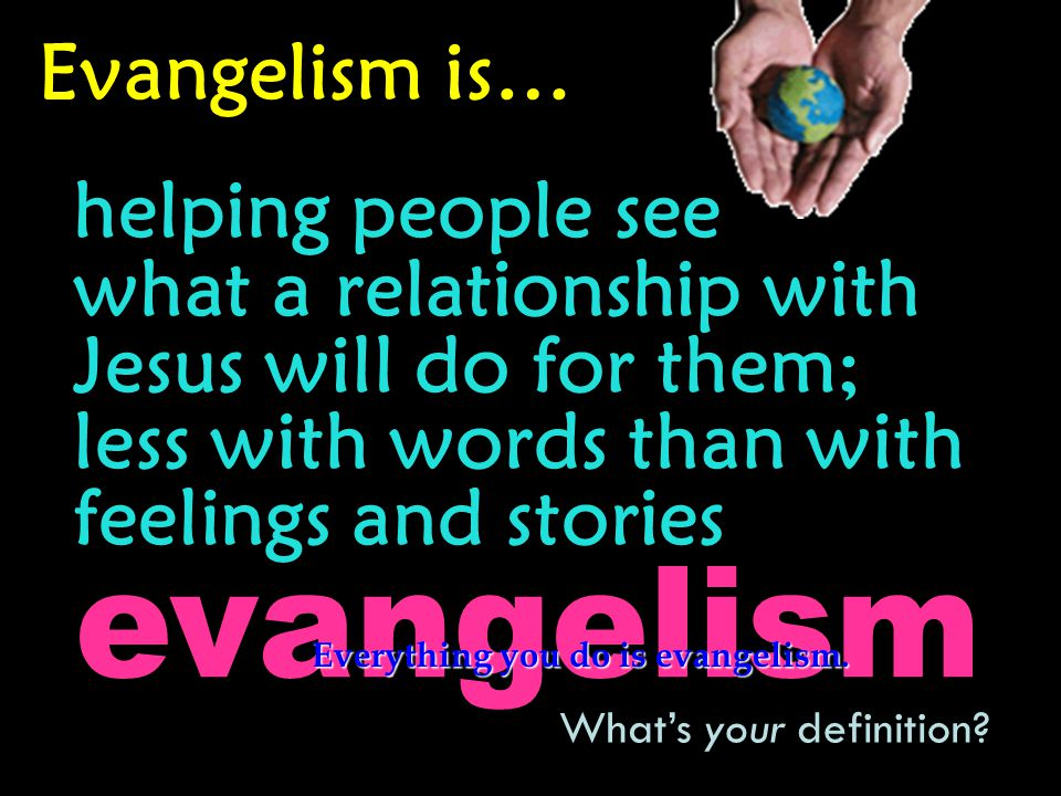 Evangelism is… helping people see what a relationship with Jesus will do for them; less with words than with feelings and stories What's your definition.