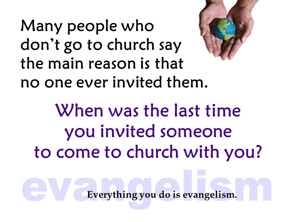 Many people who don't go to church say the main reason is that no one ever invited them.