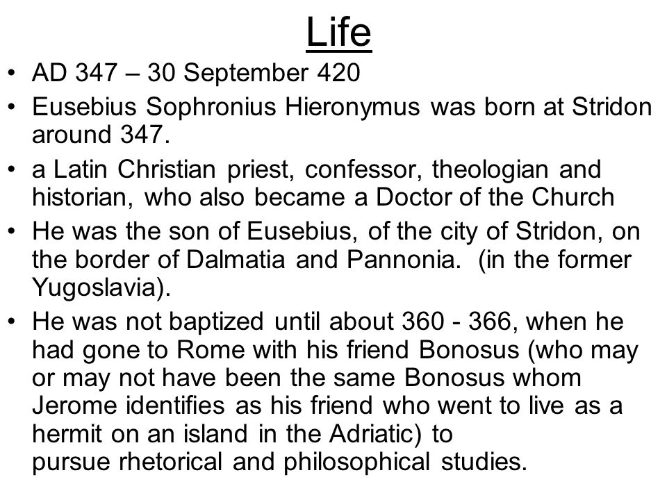 Life AD 347 – 30 September 420 Eusebius Sophronius Hieronymus was born at Stridon around 347. a Latin Christian priest, confessor, theologian and hist