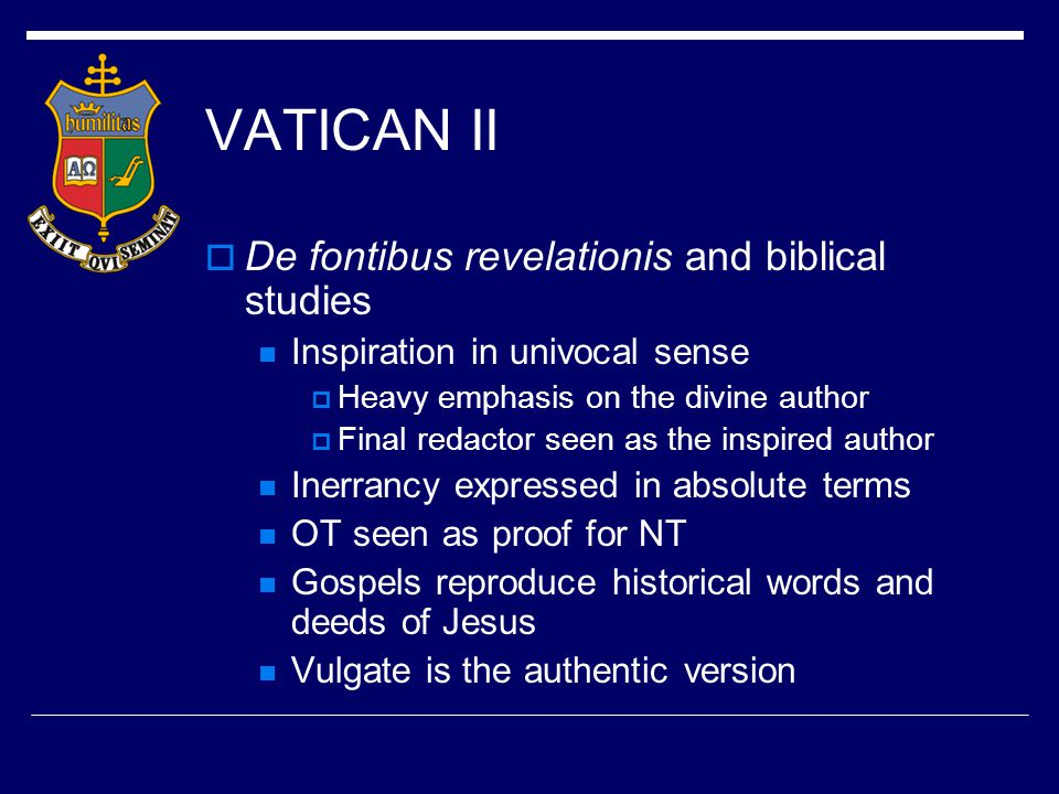 VATICAN II  Process – solicitations of items for discussion (Ordinaries, Religious Superiors, Catholic Universities/Colleges)  Description of Faith an issue  Approaches to biblical study and interpretation an issue  Biblical question tied to the document de fontibus revelationis